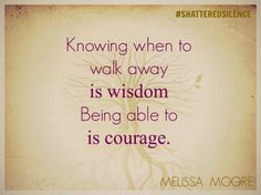 Knowing when to walk away is wisdom, being able to is courage. #shatteredsilence #stopdomesticviolence