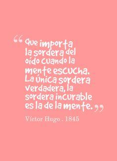 Que importa la sordera del oído cuando la mente escucha. La única sordera verdadera, la sordera incurable es la de la mente.  Víctor Hugo . 1845