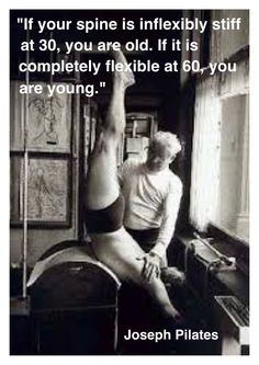 """""""If your spine is inflexibly stiff at 30, you are old. If it is completely flexible at 60, you are young."""" Joseph H. Pilates (1883-1967)"""