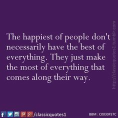 The happiest of people don't necessarily have the best of everything they just make the most of everything that comes along their way.