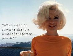 """Wanting to be someone else is a waste of the person you are."" -Marilyn Monroe"