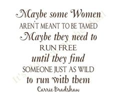 'Maybe some women aren't meant to be tamed. Maybe they need to run free until they find someone jsut as wild to run with them.' Carrie Bradshaw