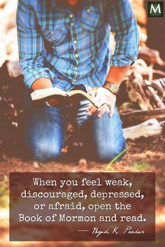 """""""When you feel weak, discouraged, depressed, or afraid, open the Book of Mormon and read."""" — Boyd K. Packer   Meridian Magazine - LDSmag.com"""