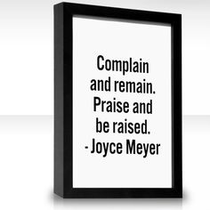 Complain And Remain. Praise And Be Raised ~ Quote By Joyce Meyer