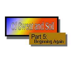 Ramblings...Essays and Such...: Of Sweat and Soil Part 5:  Beginning Again