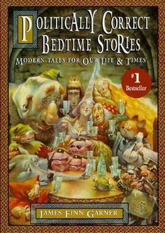 "'Politically Correct Bedtime Stories' (1994) American writer & satirist James Finn Garner.Hilarious! Example: The wolf said ""You know,my dear,it isn't safe for a little girl to walk through these woods alone"" Red RidingHood said,""I find your sexist remark offensive in the extreme,I will ignore it because of your traditional status as an outcast from society,the stress of which has caused you to develop your own,entirely valid,worldview. Now,I must be on my way."" ~ One of my Hubby's favorites…"