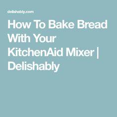 How To Bake Bread With Your KitchenAid Mixer | Delishably