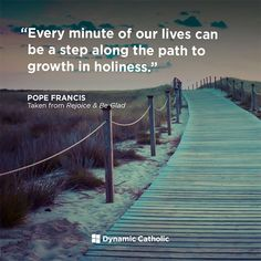 Every minute of our lives can be a step along the path to growth in holiness. Faith Quotes, Life Quotes, Pope Francis Quotes, Dynamic Catholic, Motivational Quotes, Inspirational Quotes, Rejoice And Be Glad, Catholic Quotes, Daily Meditation