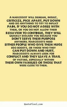 A narcissist will demean, insult, criticize, pick apart, put down and do anything try to inflict pain. If you do not agree with them, or you do not allow their behavior to continue, they will quickly discard you because you don't serve their purpose anymore. Narcissists need either people who give them huge ego boosts, or those who they can put down and hurt...