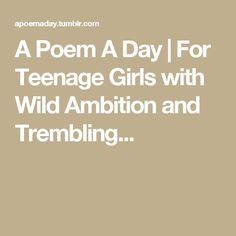 A Poem A Day | For Teenage Girls with Wild Ambition and Trembling...