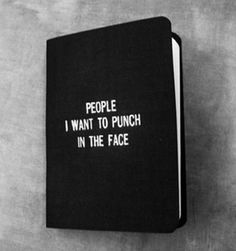Definitely would need more than one book!! People I want to punch in the face... LOL
