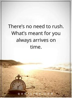 Life Lessons There's no need to rush. What's meant for you always arrives on time.