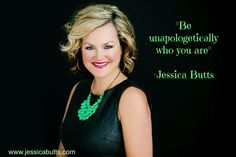 """""""Be unapologetically who you are"""" -Jessica Butts"""