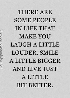 There are some people in life that make you laugh a little louder, smile a little bigger and live just a little bit better.