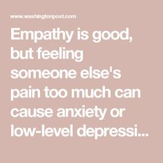 Empathy is good, but feeling someone else's pain too much can cause anxiety or low-level depression - The Washington Post