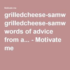grilledcheese-samwich: words of advice from a... - Motivate me