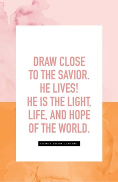 Draw close to the Savior. He lives! He is the light, life, and hope of the world. —Elaine S. Dalton