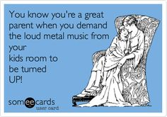 You know you're a great parent when you demand the loud metal music from your kids room to be turned UP!