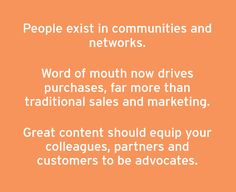 People exist in communities and networks. Word of mouth now drives purchases, far more than traditional sales and marketing. Great content should equip your colleagues, partners and customers to be advocates.