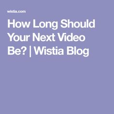 How Long Should Your Next Video Be?  | Wistia Blog