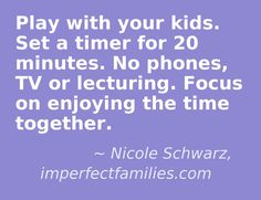 Play with your kids.  Setting a timer keeps you accountable and sets a boundary for your children.