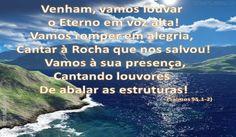 SALMO 95 Vinde, cantemos ao SENHOR; jubilemos à rocha da nossa salvação. Apresentemo-nos ante a sua face com louvores, e celebremo-lo com salmos. Porque o Senhor é Deus grande, e Rei grande sobre todos os deuses. Nas suas mãos estão as profundezas da terra, e as alturas dos montes são suas. Seu é o mar, e ele o fez, e as suas mãos formaram a terra seca. Ó, vinde, adoremos e prostremo-nos; ajoelhemos diante do Senhor que nos criou. Porque ele é o nosso Deus, e nós povo do seu pasto e ovelhas