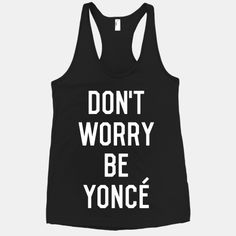 Don't Worry Be Yonce #beyonce #swag #fashion