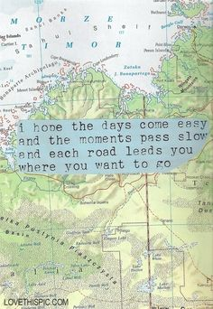 day comes easy and the moments pass slow life quotes quotes travel life map