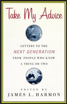 Take My Advice: Secret Letters to the Next Generation from People Who Know a Thing or Two by James L. Harmon (2002)