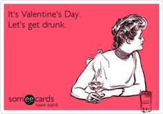 Funny Valentine's Day Ecard: It's Valentine's Day. Let's get drunk.