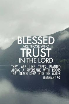 Blessed is the man who trusts in the LORD, whose trust is the LORD. He is like a tree planted by water, that sends out its roots by the stream, and does not fear when heat comes, for its leaves remain green, and is not anxious in the year of drought, for it does not cease to bear fruit. Jeremiah 17:7-8