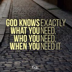 God knows exactly what you need, who you need, when you need it.
