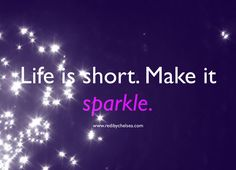Life is short. Make it sparkle! Amen!