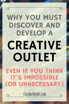 Why You MUST Discover & Develop A Creative Outlet | Do you have a hobby or creative outlet? Think writing, blogging, painting, etc. If not, you need one! Click through to read more about why and how being more creative will improve your life... | www.fillingthejars.com