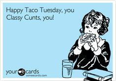 Happy+Taco+Tuesday,+you+Classy+Cunts,+you!