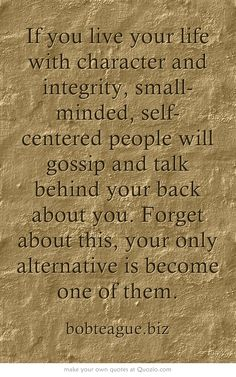 If you live your life with character and integrity, small-minded, self-centered people will gossip and talk behind your back about you. Forget about this, your only alternative is become one of them.
