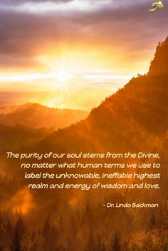 """""""The purity of our soul stems from the Divine, no matter what human terms we use to label the unknowable, ineffable highest realm and energy of wisdom and love."""" - Dr. Linda Backman  http://theshiftnetwork.com/?utm_source=pinterest&utm_medium=social&utm_campaign=quote"""
