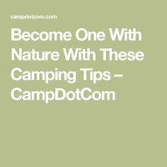 Become One With Nature With These Camping Tips – CampDotCom