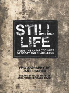 Still Life: Inside the Antarctic Huts of Scott and Shackleton by Nigel Watson. $33.33. 224 pages. Publication: June 1, 2012. Publisher: Murdoch Books (June 1, 2012). Author: Jane Ussher