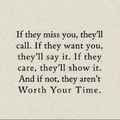 If the miss you, they'll call. If they want you, they'll say it. If they care, they'll show it. And if not, they aren't worth your time. BH