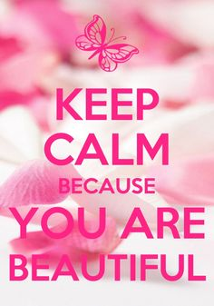 Keep calm because you are beautiful <3