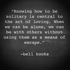 """""""Knowing how to be solitary is central to the art of loving. When we can be alone, we can be with others without using them as a means of escape."""" ~ Bell Hooks"""