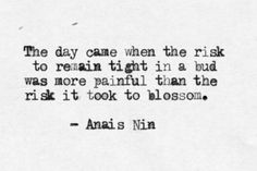 """""""The day came when the risk to remain tight in a bud was more painful than the risk it took to blossom"""""""