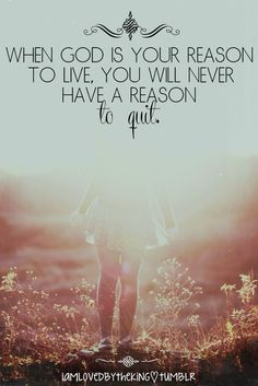 When God is your reason to live, you will never have a reason to quit.