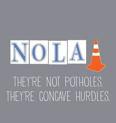 When dodging potholes is part of your race training, you know you live in New Orleans. But don't think of them as potholes, think of them as concave hurdles you can clear!  $0.00
