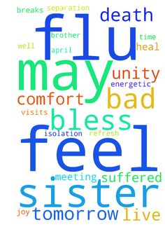 I feel bad because I have the flu and I ask God to - I feel bad because I have the flu and I ask God to heal me, because my sister, who does not live here, visits tomorrow and I would like to be well and very energetic and may God bless this meeting time for my sisters, for we have suffered the death of our brother in April and also separation breaks and isolation. May God comfort us and refresh and joy and unity. And bless us. Posted at: https://prayerrequest.com/t/TAC #pray #prayer…
