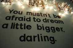 You mustn't be afraid to dream a little bigger, darling via Creative Inspiration
