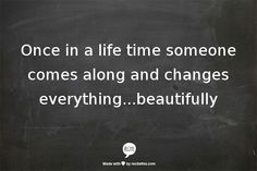 Once in a life time someone comes along and changes everything...beautifully