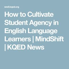 How to Cultivate Student Agency in English Language Learners | MindShift | KQED News