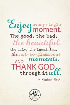 Enjoy every single moment. The good, the bad, the bautiful, the ugly, the inspiring, the not-so-glamorous moment, and THANK GOD through it all - Meghan Matt